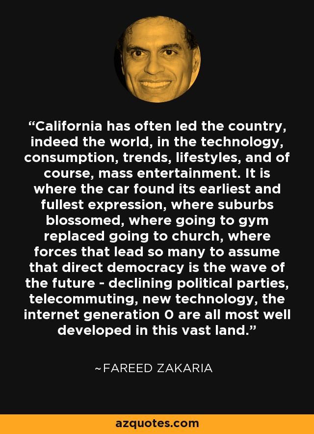 California has often led the country, indeed the world, in the technology, consumption, trends, lifestyles, and of course, mass entertainment. It is where the car found its earliest and fullest expression, where suburbs blossomed, where going to gym replaced going to church, where forces that lead so many to assume that direct democracy is the wave of the future - declining political parties, telecommuting, new technology, the internet generation 0 are all most well developed in this vast land. - Fareed Zakaria