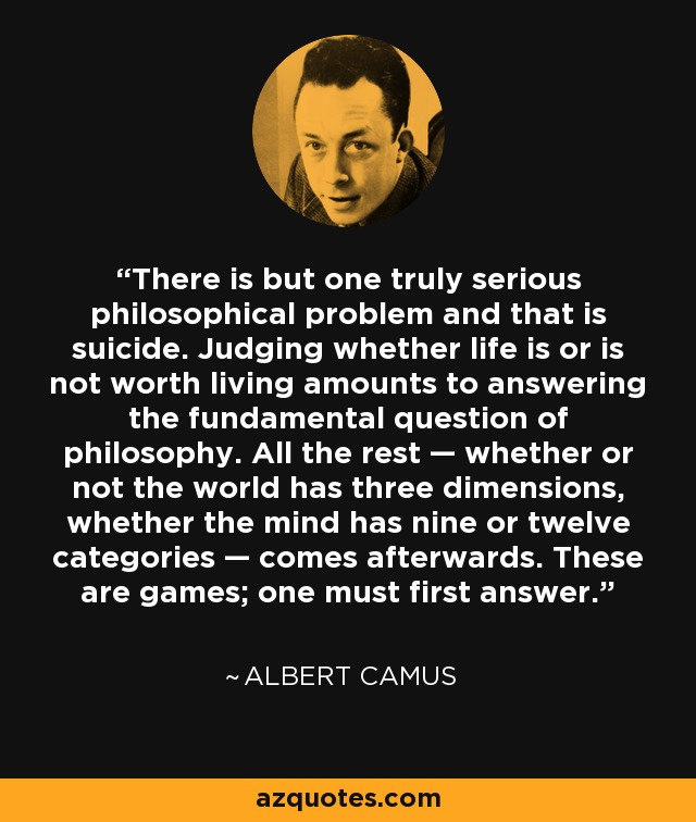 There is but one truly serious philosophical problem and that is suicide. Judging whether life is or is not worth living amounts to answering the fundamental question of philosophy. All the rest — whether or not the world has three dimensions, whether the mind has nine or twelve categories — comes afterwards. These are games; one must first answer. - Albert Camus