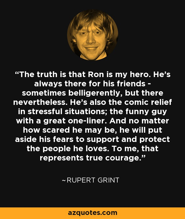 The truth is that Ron is my hero. He's always there for his friends - sometimes belligerently, but there nevertheless. He's also the comic relief in stressful situations; the funny guy with a great one-liner. And no matter how scared he may be, he will put aside his fears to support and protect the people he loves. To me, that represents true courage. - Rupert Grint