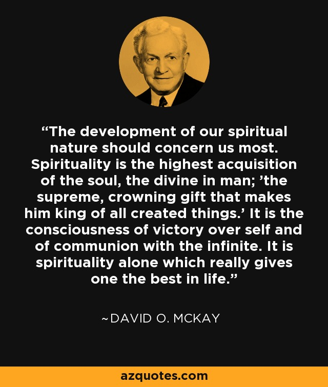 The development of our spiritual nature should concern us most. Spirituality is the highest acquisition of the soul, the divine in man; 'the supreme, crowning gift that makes him king of all created things.' It is the consciousness of victory over self and of communion with the infinite. It is spirituality alone which really gives one the best in life. - David O. McKay