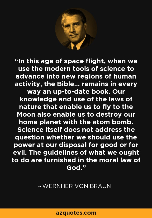 In this age of space flight, when we use the modern tools of science to advance into new regions of human activity, the Bible... remains in every way an up-to-date book. Our knowledge and use of the laws of nature that enable us to fly to the Moon also enable us to destroy our home planet with the atom bomb. Science itself does not address the question whether we should use the power at our disposal for good or for evil. The guidelines of what we ought to do are furnished in the moral law of God. - Wernher von Braun