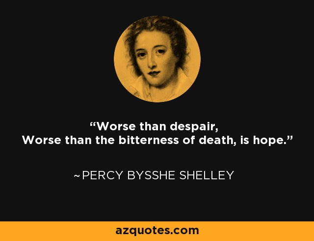 Worse than despair, Worse than the bitterness of death, is hope. - Percy Bysshe Shelley