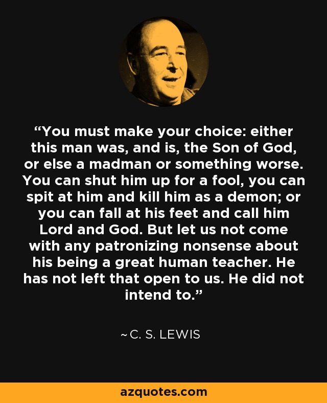 You must make your choice: either this man was, and is, the Son of God, or else a madman or something worse. You can shut him up for a fool, you can spit at him and kill him as a demon; or you can fall at his feet and call him Lord and God. But let us not come with any patronizing nonsense about his being a great human teacher. He has not left that open to us. He did not intend to. - C. S. Lewis