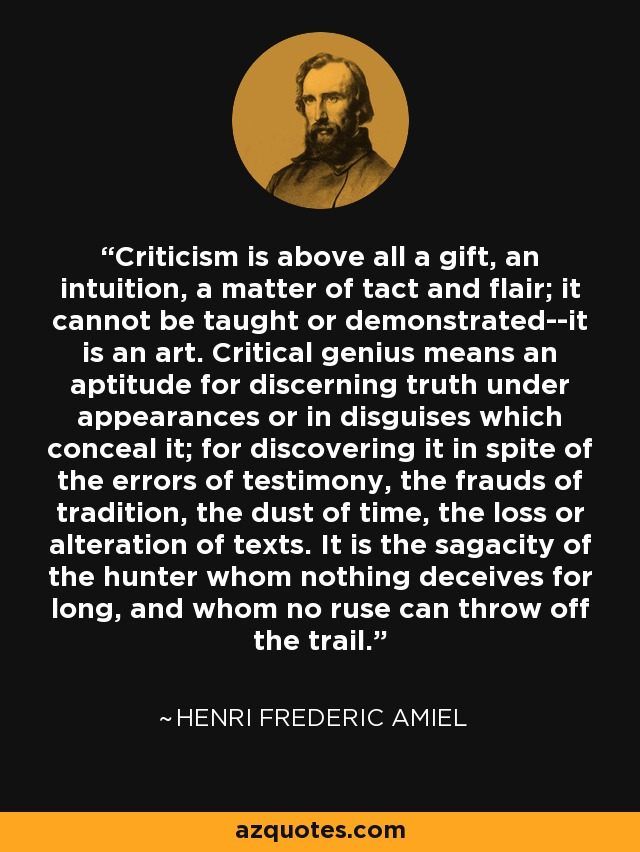Criticism is above all a gift, an intuition, a matter of tact and flair; it cannot be taught or demonstrated--it is an art. Critical genius means an aptitude for discerning truth under appearances or in disguises which conceal it; for discovering it in spite of the errors of testimony, the frauds of tradition, the dust of time, the loss or alteration of texts. It is the sagacity of the hunter whom nothing deceives for long, and whom no ruse can throw off the trail. - Henri Frederic Amiel