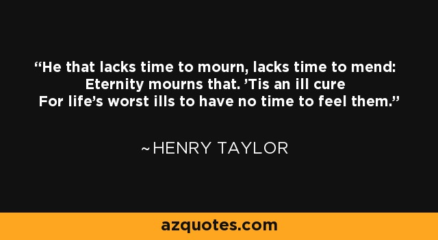 He that lacks time to mourn, lacks time to mend: Eternity mourns that. 'Tis an ill cure For life's worst ills to have no time to feel them. - Henry Taylor