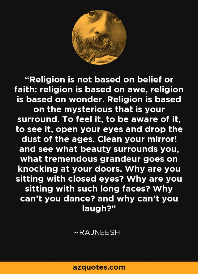 Religion is not based on belief or faith: religion is based on awe, religion is based on wonder. Religion is based on the mysterious that is your surround. To feel it, to be aware of it, to see it, open your eyes and drop the dust of the ages. Clean your mirror! and see what beauty surrounds you, what tremendous grandeur goes on knocking at your doors. Why are you sitting with closed eyes? Why are you sitting with such long faces? Why can't you dance? and why can't you laugh? - Rajneesh