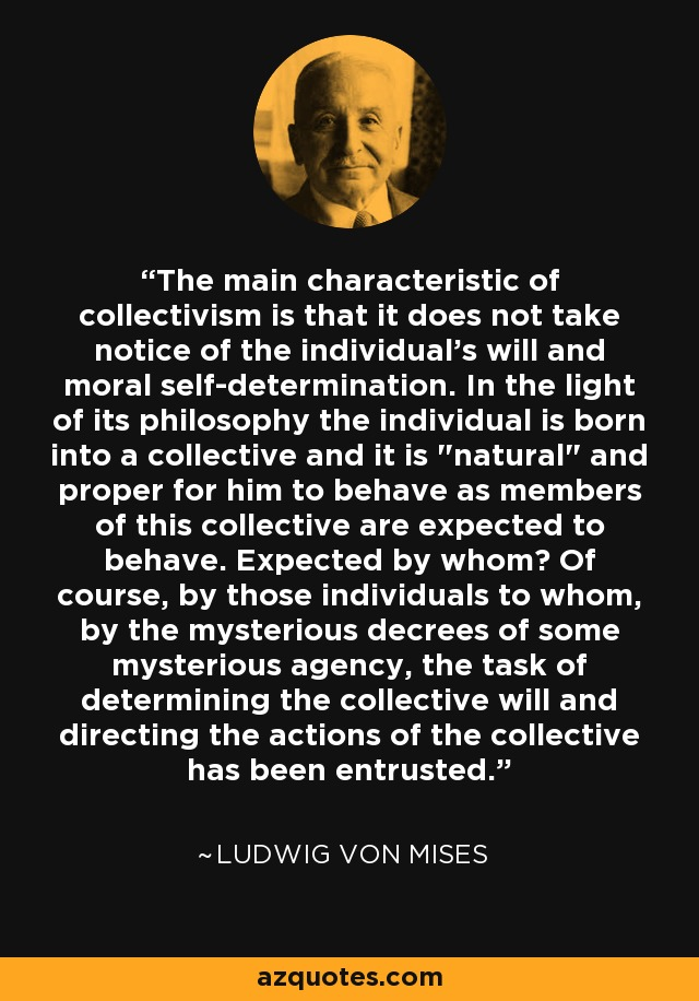 The main characteristic of collectivism is that it does not take notice of the individual's will and moral self-determination. In the light of its philosophy the individual is born into a collective and it is