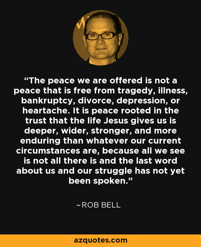 The peace we are offered is not a peace that is free from tragedy, illness, bankruptcy, divorce, depression, or heartache. It is peace rooted in the trust that the life Jesus gives us is deeper, wider, stronger, and more enduring than whatever our current circumstances are, because all we see is not all there is and the last word about us and our struggle has not yet been spoken. - Rob Bell