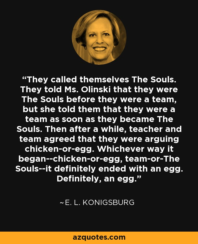 They called themselves The Souls. They told Ms. Olinski that they were The Souls before they were a team, but she told them that they were a team as soon as they became The Souls. Then after a while, teacher and team agreed that they were arguing chicken-or-egg. Whichever way it began--chicken-or-egg, team-or-The Souls--it definitely ended with an egg. Definitely, an egg. - E. L. Konigsburg