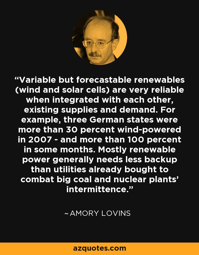 Variable but forecastable renewables (wind and solar cells) are very reliable when integrated with each other, existing supplies and demand. For example, three German states were more than 30 percent wind-powered in 2007 - and more than 100 percent in some months. Mostly renewable power generally needs less backup than utilities already bought to combat big coal and nuclear plants' intermittence. - Amory Lovins