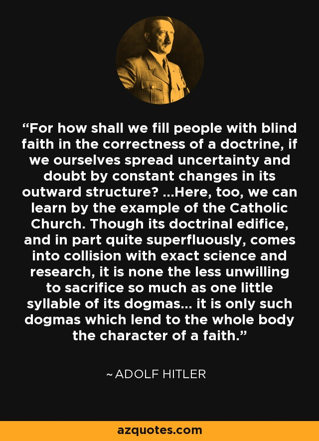 For how shall we fill people with blind faith in the correctness of a doctrine, if we ourselves spread uncertainty and doubt by constant changes in its outward structure? ...Here, too, we can learn by the example of the Catholic Church. Though its doctrinal edifice, and in part quite superfluously, comes into collision with exact science and research, it is none the less unwilling to sacrifice so much as one little syllable of its dogmas... it is only such dogmas which lend to the whole body the character of a faith. - Adolf Hitler
