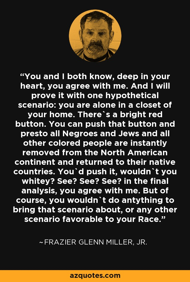 You and I both know, deep in your heart, you agree with me. And I will prove it with one hypothetical scenario: you are alone in a closet of your home. There`s a bright red button. You can push that button and presto all Negroes and Jews and all other colored people are instantly removed from the North American continent and returned to their native countries. You`d push it, wouldn`t you whitey? See? See? See? in the final analysis, you agree with me. But of course, you wouldn`t do antything to bring that scenario about, or any other scenario favorable to your Race. - Frazier Glenn Miller, Jr.