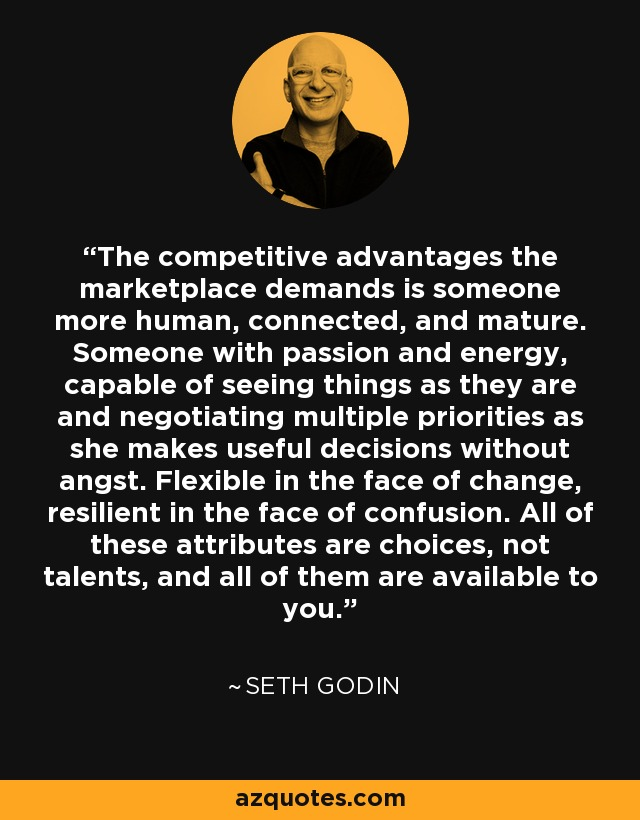 The competitive advantages the marketplace demands is someone more human, connected, and mature. Someone with passion and energy, capable of seeing things as they are and negotiating multiple priorities as she makes useful decisions without angst. Flexible in the face of change, resilient in the face of confusion. All of these attributes are choices, not talents, and all of them are available to you. - Seth Godin