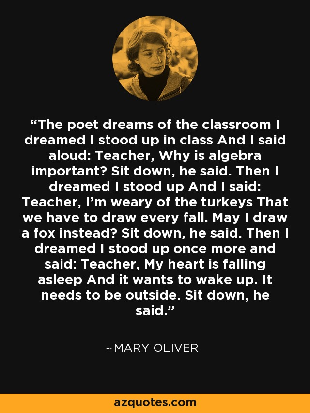 The poet dreams of the classroom I dreamed I stood up in class And I said aloud: Teacher, Why is algebra important? Sit down, he said. Then I dreamed I stood up And I said: Teacher, I'm weary of the turkeys That we have to draw every fall. May I draw a fox instead? Sit down, he said. Then I dreamed I stood up once more and said: Teacher, My heart is falling asleep And it wants to wake up. It needs to be outside. Sit down, he said. - Mary Oliver