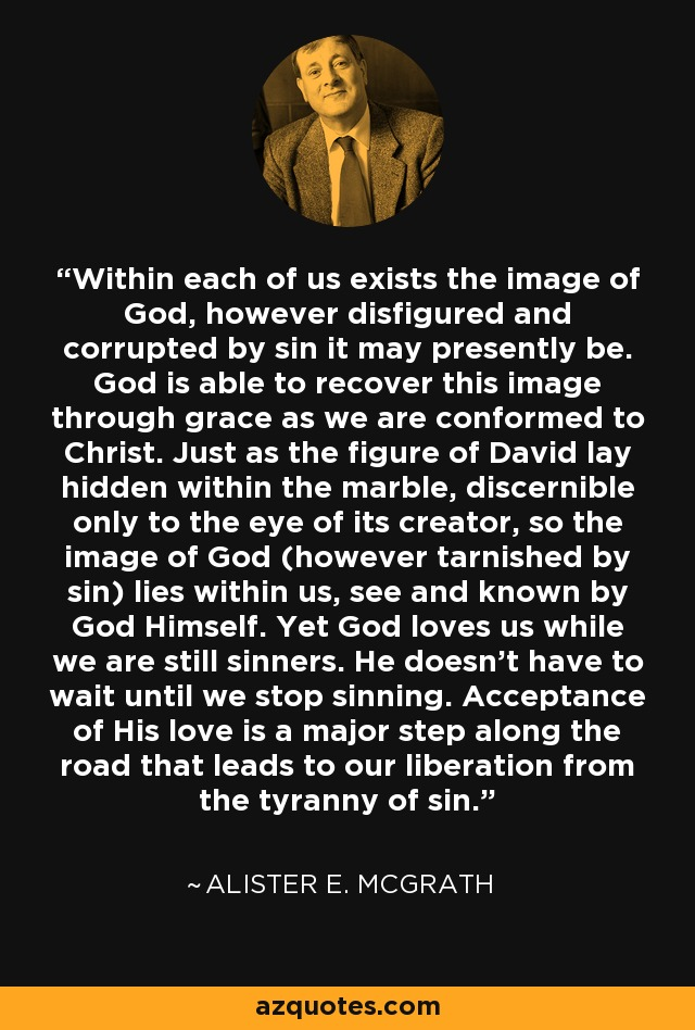 Within each of us exists the image of God, however disfigured and corrupted by sin it may presently be. God is able to recover this image through grace as we are conformed to Christ. Just as the figure of David lay hidden within the marble, discernible only to the eye of its creator, so the image of God (however tarnished by sin) lies within us, see and known by God Himself. Yet God loves us while we are still sinners. He doesn't have to wait until we stop sinning. Acceptance of His love is a major step along the road that leads to our liberation from the tyranny of sin. - Alister E. McGrath