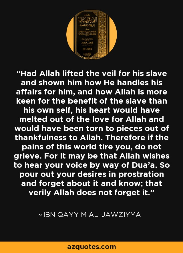 Had Allah lifted the veil for his slave and shown him how He handles his affairs for him, and how Allah is more keen for the benefit of the slave than his own self, his heart would have melted out of the love for Allah and would have been torn to pieces out of thankfulness to Allah. Therefore if the pains of this world tire you, do not grieve. For it may be that Allah wishes to hear your voice by way of Dua'a. So pour out your desires in prostration and forget about it and know; that verily Allah does not forget it. - Ibn Qayyim Al-Jawziyya