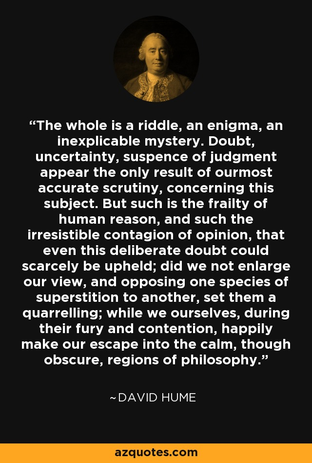 The whole is a riddle, an enigma, an inexplicable mystery. Doubt, uncertainty, suspence of judgment appear the only result of ourmost accurate scrutiny, concerning this subject. But such is the frailty of human reason, and such the irresistible contagion of opinion, that even this deliberate doubt could scarcely be upheld; did we not enlarge our view, and opposing one species of superstition to another, set them a quarrelling; while we ourselves, during their fury and contention, happily make our escape into the calm, though obscure, regions of philosophy. - David Hume