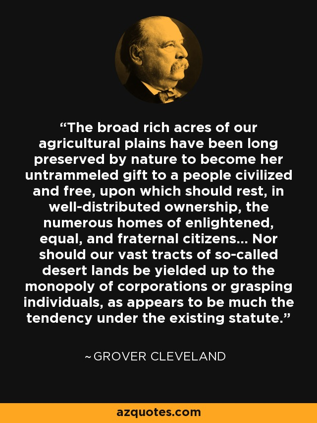 The broad rich acres of our agricultural plains have been long preserved by nature to become her untrammeled gift to a people civilized and free, upon which should rest, in well-distributed ownership, the numerous homes of enlightened, equal, and fraternal citizens... Nor should our vast tracts of so-called desert lands be yielded up to the monopoly of corporations or grasping individuals, as appears to be much the tendency under the existing statute. - Grover Cleveland