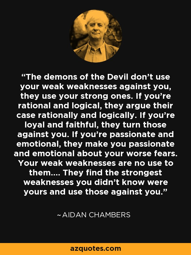 The demons of the Devil don't use your weak weaknesses against you, they use your strong ones. If you're rational and logical, they argue their case rationally and logically. If you're loyal and faithful, they turn those against you. If you're passionate and emotional, they make you passionate and emotional about your worse fears. Your weak weaknesses are no use to them.... They find the strongest weaknesses you didn't know were yours and use those against you. - Aidan Chambers