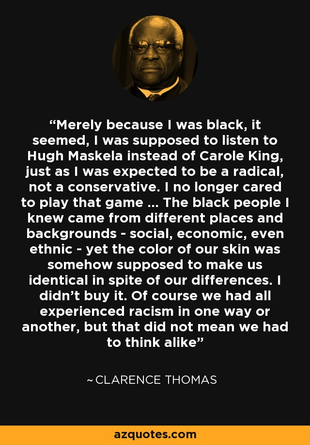 Merely because I was black, it seemed, I was supposed to listen to Hugh Maskela instead of Carole King, just as I was expected to be a radical, not a conservative. I no longer cared to play that game ... The black people I knew came from different places and backgrounds - social, economic, even ethnic - yet the color of our skin was somehow supposed to make us identical in spite of our differences. I didn't buy it. Of course we had all experienced racism in one way or another, but that did not mean we had to think alike - Clarence Thomas