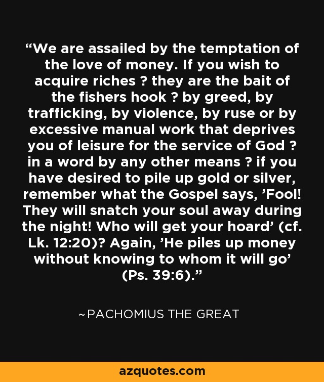 We are assailed by the temptation of the love of money. If you wish to acquire riches ? they are the bait of the fishers hook ? by greed, by trafficking, by violence, by ruse or by excessive manual work that deprives you of leisure for the service of God ? in a word by any other means ? if you have desired to pile up gold or silver, remember what the Gospel says, 'Fool! They will snatch your soul away during the night! Who will get your hoard' (cf. Lk. 12:20)? Again, 'He piles up money without knowing to whom it will go' (Ps. 39:6). - Pachomius the Great