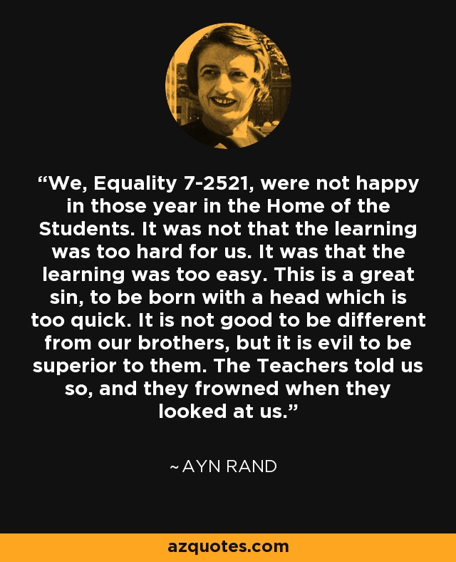 We, Equality 7-2521, were not happy in those year in the Home of the Students. It was not that the learning was too hard for us. It was that the learning was too easy. This is a great sin, to be born with a head which is too quick. It is not good to be different from our brothers, but it is evil to be superior to them. The Teachers told us so, and they frowned when they looked at us. - Ayn Rand