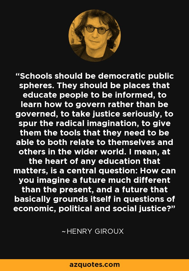 Schools should be democratic public spheres. They should be places that educate people to be informed, to learn how to govern rather than be governed, to take justice seriously, to spur the radical imagination, to give them the tools that they need to be able to both relate to themselves and others in the wider world. I mean, at the heart of any education that matters, is a central question: How can you imagine a future much different than the present, and a future that basically grounds itself in questions of economic, political and social justice? - Henry Giroux