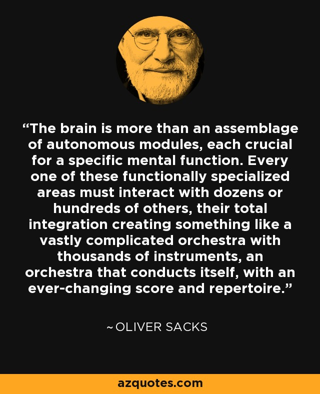 The brain is more than an assemblage of autonomous modules, each crucial for a specific mental function. Every one of these functionally specialized areas must interact with dozens or hundreds of others, their total integration creating something like a vastly complicated orchestra with thousands of instruments, an orchestra that conducts itself, with an ever-changing score and repertoire. - Oliver Sacks