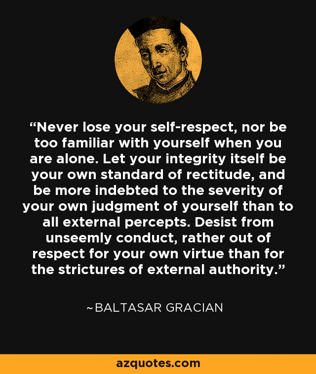 Never lose your self-respect, nor be too familiar with yourself when you are alone. Let your integrity itself be your own standard of rectitude, and be more indebted to the severity of your own judgment of yourself than to all external percepts. Desist from unseemly conduct, rather out of respect for your own virtue than for the strictures of external authority. - Baltasar Gracian