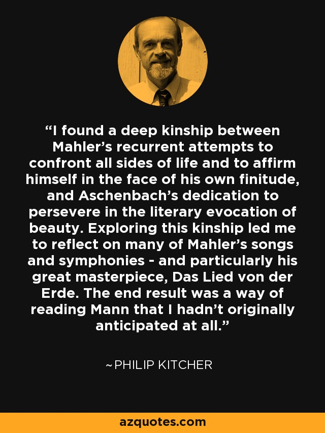 I found a deep kinship between Mahler's recurrent attempts to confront all sides of life and to affirm himself in the face of his own finitude, and Aschenbach's dedication to persevere in the literary evocation of beauty. Exploring this kinship led me to reflect on many of Mahler's songs and symphonies - and particularly his great masterpiece, Das Lied von der Erde. The end result was a way of reading Mann that I hadn't originally anticipated at all. - Philip Kitcher
