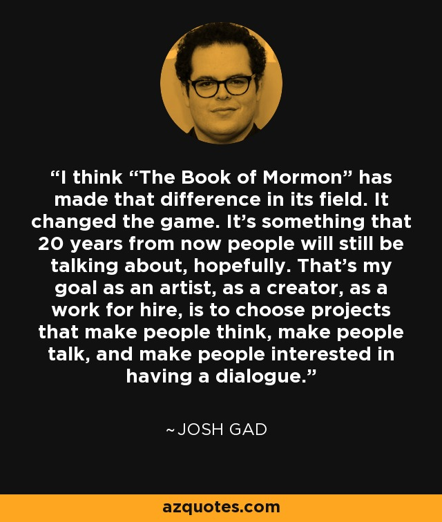 """I think """"The Book of Mormon"""" has made that difference in its field. It changed the game. It's something that 20 years from now people will still be talking about, hopefully. That's my goal as an artist, as a creator, as a work for hire, is to choose projects that make people think, make people talk, and make people interested in having a dialogue. - Josh Gad"""