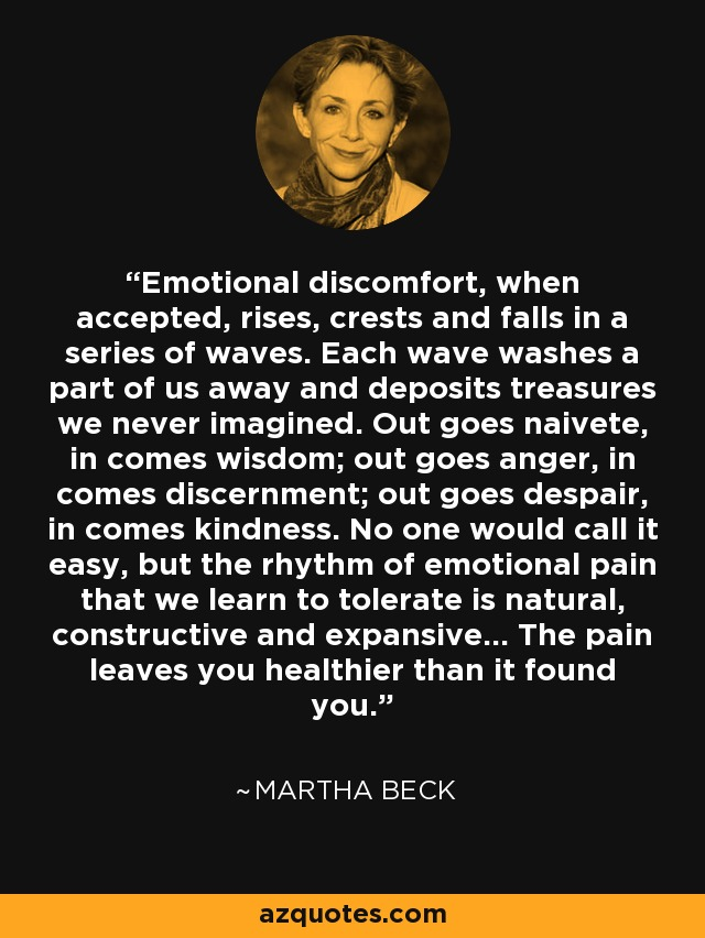 Emotional discomfort, when accepted, rises, crests and falls in a series of waves. Each wave washes a part of us away and deposits treasures we never imagined. Out goes naivete, in comes wisdom; out goes anger, in comes discernment; out goes despair, in comes kindness. No one would call it easy, but the rhythm of emotional pain that we learn to tolerate is natural, constructive and expansive... The pain leaves you healthier than it found you. - Martha Beck