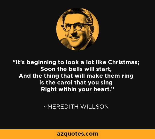 It's beginning to look a lot like Christmas; Soon the bells will start, And the thing that will make them ring Is the carol that you sing Right within your heart. - Meredith Willson