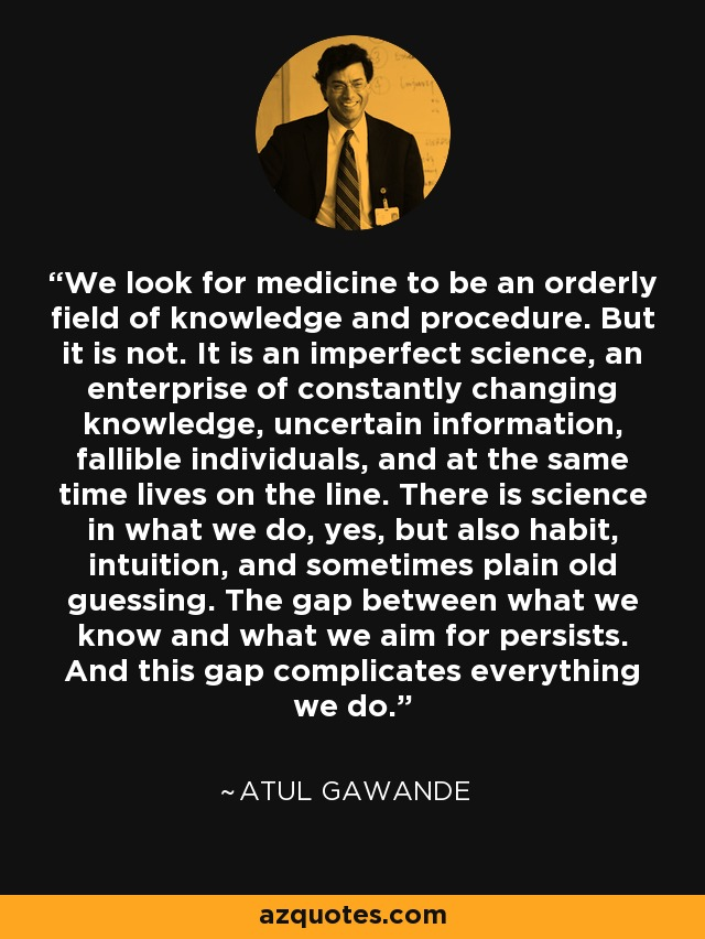 We look for medicine to be an orderly field of knowledge and procedure. But it is not. It is an imperfect science, an enterprise of constantly changing knowledge, uncertain information, fallible individuals, and at the same time lives on the line. There is science in what we do, yes, but also habit, intuition, and sometimes plain old guessing. The gap between what we know and what we aim for persists. And this gap complicates everything we do. - Atul Gawande