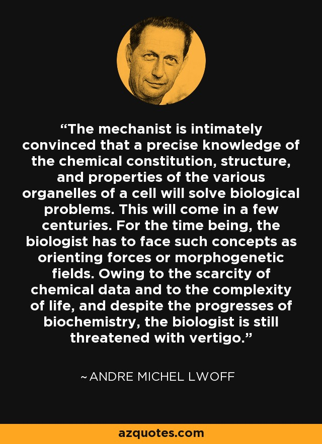 The mechanist is intimately convinced that a precise knowledge of the chemical constitution, structure, and properties of the various organelles of a cell will solve biological problems. This will come in a few centuries. For the time being, the biologist has to face such concepts as orienting forces or morphogenetic fields. Owing to the scarcity of chemical data and to the complexity of life, and despite the progresses of biochemistry, the biologist is still threatened with vertigo. - Andre Michel Lwoff