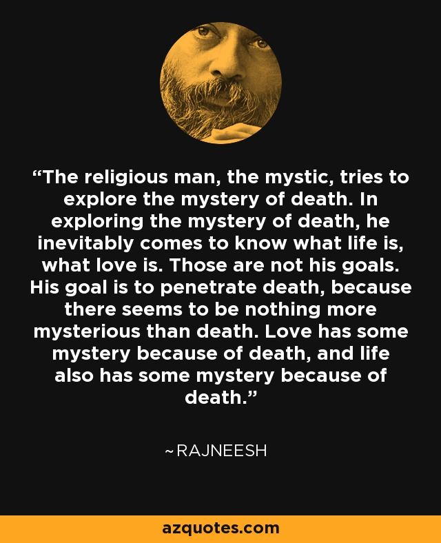 The religious man, the mystic, tries to explore the mystery of death. In exploring the mystery of death, he inevitably comes to know what life is, what love is. Those are not his goals. His goal is to penetrate death, because there seems to be nothing more mysterious than death. Love has some mystery because of death, and life also has some mystery because of death. - Rajneesh