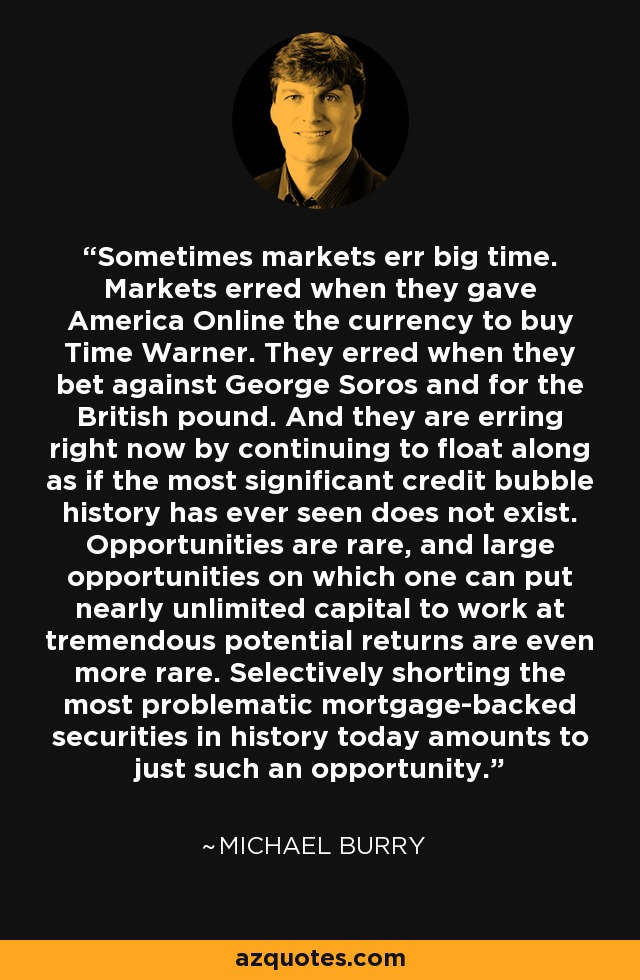 Sometimes markets err big time. Markets erred when they gave America Online the currency to buy Time Warner. They erred when they bet against George Soros and for the British pound. And they are erring right now by continuing to float along as if the most significant credit bubble history has ever seen does not exist. Opportunities are rare, and large opportunities on which one can put nearly unlimited capital to work at tremendous potential returns are even more rare. Selectively shorting the most problematic mortgage-backed securities in history today amounts to just such an opportunity. - Michael Burry