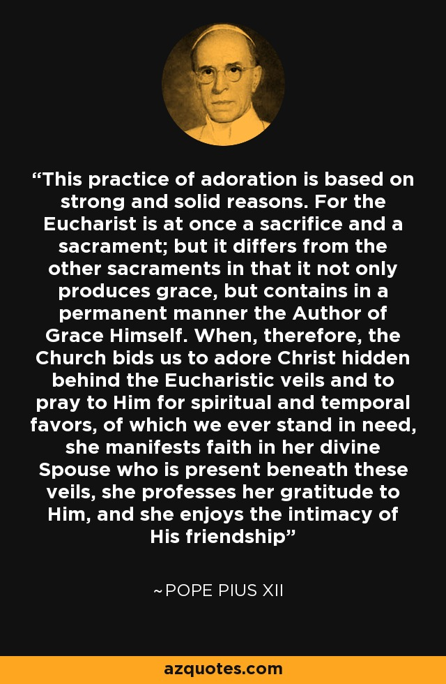 This practice of adoration is based on strong and solid reasons. For the Eucharist is at once a sacrifice and a sacrament; but it differs from the other sacraments in that it not only produces grace, but contains in a permanent manner the Author of Grace Himself. When, therefore, the Church bids us to adore Christ hidden behind the Eucharistic veils and to pray to Him for spiritual and temporal favors, of which we ever stand in need, she manifests faith in her divine Spouse who is present beneath these veils, she professes her gratitude to Him, and she enjoys the intimacy of His friendship - Pope Pius XII
