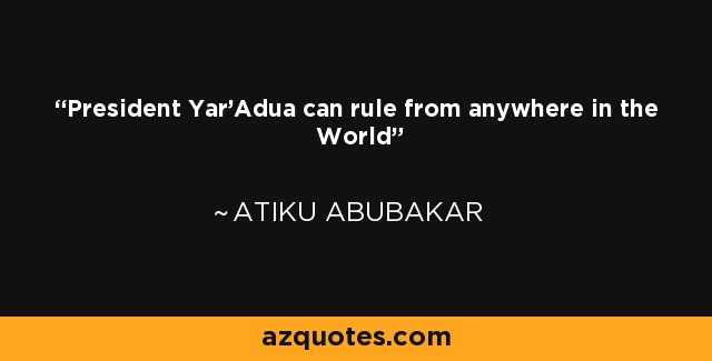 President Yar'Adua can rule from anywhere in the World - Atiku Abubakar