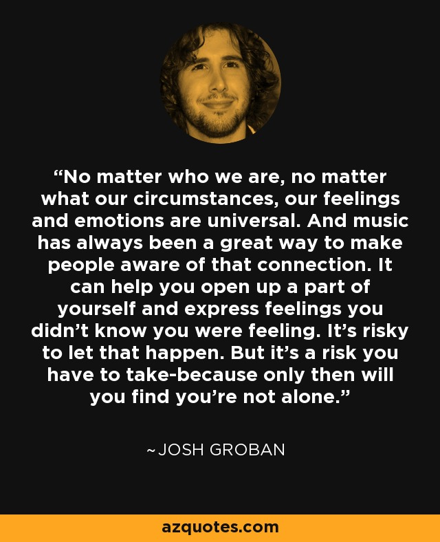 No matter who we are, no matter what our circumstances, our feelings and emotions are universal. And music has always been a great way to make people aware of that connection. It can help you open up a part of yourself and express feelings you didn't know you were feeling. It's risky to let that happen. But it's a risk you have to take-because only then will you find you're not alone. - Josh Groban