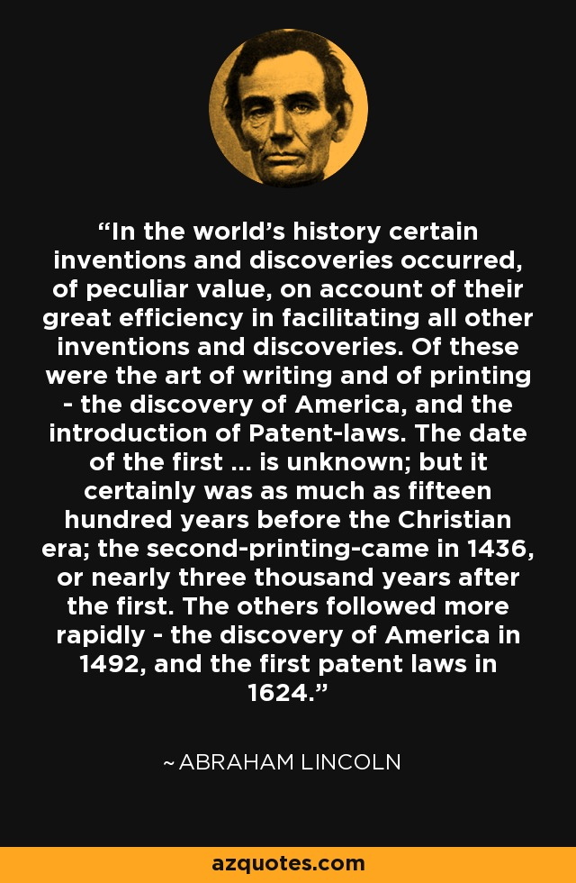 In the world's history certain inventions and discoveries occurred of peculiar value, on account of their great efficiency in facilitating all other inventions and discoveris. Of these were the art of writing and of printing, the discovery of America, and the introduction of patent laws. The date of the first ... is unknown; but it certainly was as much as fifteen hundred years before the Christian era; the second-printing-came in 1436, or nearly three thousand years after the first. The others followed more rapidly-the discovery of America in 1492, and the first patent laws in 1624. - Abraham Lincoln