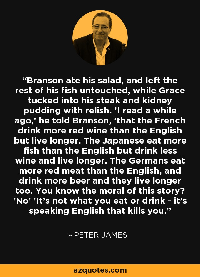 Branson ate his salad, and left the rest of his fish untouched, while Grace tucked into his steak and kidney pudding with relish. 'I read a while ago,' he told Branson, 'that the French drink more red wine than the English but live longer. The Japanese eat more fish than the English but drink less wine and live longer. The Germans eat more red meat than the English, and drink more beer and they live longer too. You know the moral of this story? 'No' 'It's not what you eat or drink - it's speaking English that kills you. - Peter James