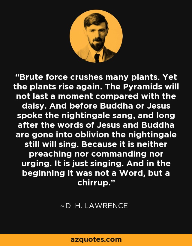 Brute force crushes many plants. Yet the plants rise again. The Pyramids will not last a moment compared with the daisy. And before Buddha or Jesus spoke the nightingale sang, and long after the words of Jesus and Buddha are gone into oblivion the nightingale still will sing. Because it is neither preaching nor commanding nor urging. It is just singing. And in the beginning it was not a Word, but a chirrup. - D. H. Lawrence
