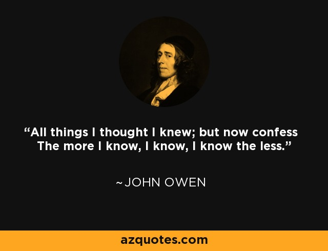 All things I thought I knew; but now confess The more I know, I know, I know the less. - John Owen