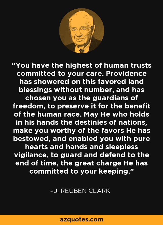 You have the highest of human trusts committed to your care. Providence has showered on this favored land blessings without number, and has chosen you as the guardians of freedom, to preserve it for the benefit of the human race. May He who holds in his hands the destinies of nations, make you worthy of the favors He has bestowed, and enabled you with pure hearts and hands and sleepless vigilance, to guard and defend to the end of time, the great charge He has committed to your keeping. - J. Reuben Clark