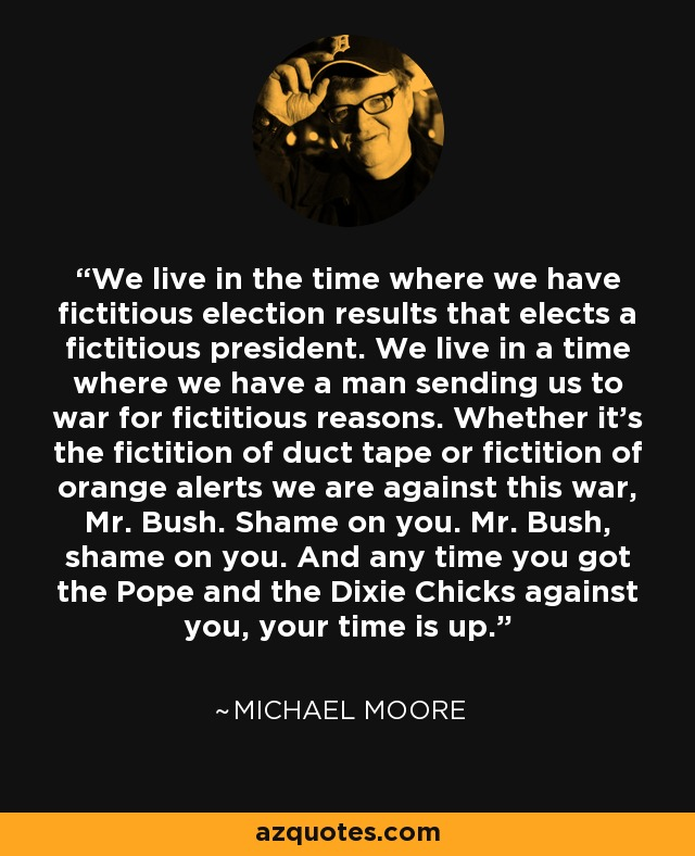 We live in the time where we have fictitious election results that elects a fictitious president. We live in a time where we have a man sending us to war for fictitious reasons. Whether it's the fictition of duct tape or fictition of orange alerts we are against this war, Mr. Bush. Shame on you. Mr. Bush, shame on you. And any time you got the Pope and the Dixie Chicks against you, your time is up. - Michael Moore