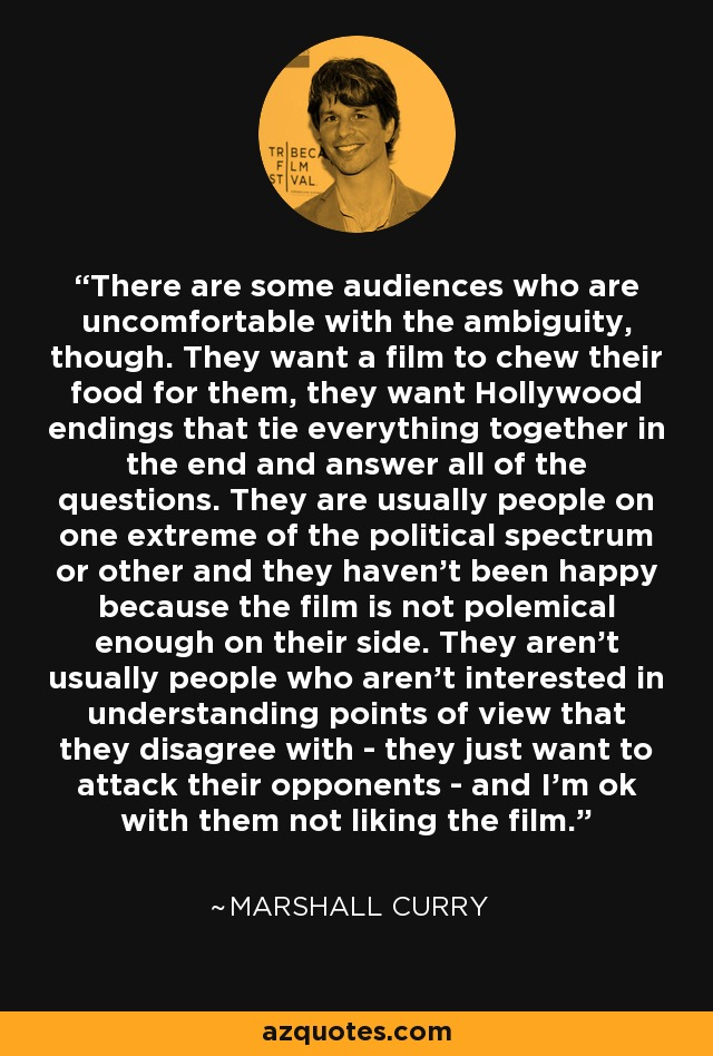 There are some audiences who are uncomfortable with the ambiguity, though. They want a film to chew their food for them, they want Hollywood endings that tie everything together in the end and answer all of the questions. They are usually people on one extreme of the political spectrum or other and they haven't been happy because the film is not polemical enough on their side. They aren't usually people who aren't interested in understanding points of view that they disagree with - they just want to attack their opponents - and I'm ok with them not liking the film. - Marshall Curry