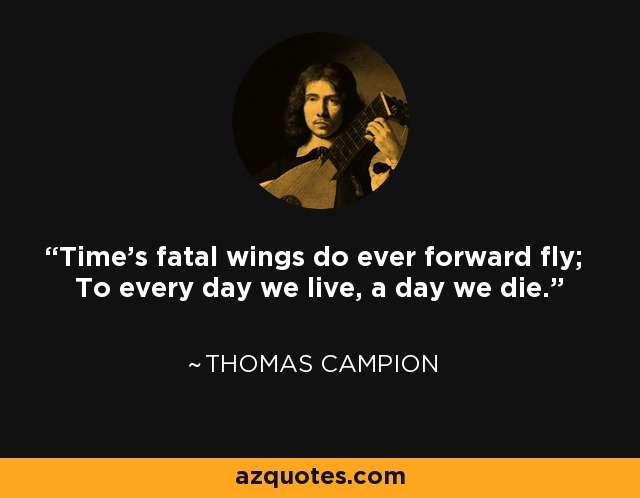 Time's fatal wings do ever forward fly; To every day we live, a day we die. - Thomas Campion
