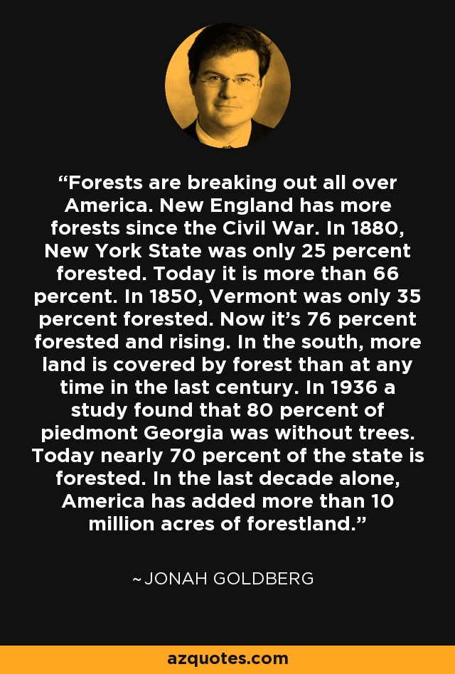 Forests are breaking out all over America. New England has more forests since the Civil War. In 1880, New York State was only 25 percent forested. Today it is more than 66 percent. In 1850, Vermont was only 35 percent forested. Now it's 76 percent forested and rising. In the south, more land is covered by forest than at any time in the last century. In 1936 a study found that 80 percent of piedmont Georgia was without trees. Today nearly 70 percent of the state is forested. In the last decade alone, America has added more than 10 million acres of forestland. - Jonah Goldberg