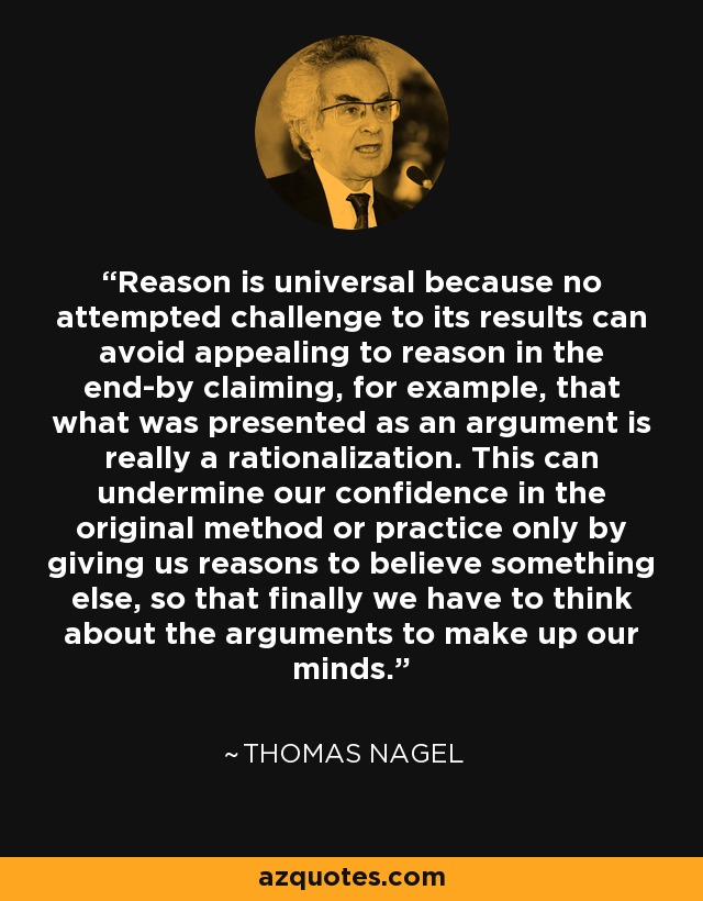 Reason is universal because no attempted challenge to its results can avoid appealing to reason in the end-by claiming, for example, that what was presented as an argument is really a rationalization. This can undermine our confidence in the original method or practice only by giving us reasons to believe something else, so that finally we have to think about the arguments to make up our minds. - Thomas Nagel